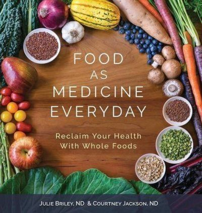 Food as Medicine Everyday: Reclaim Your Health with Whole Foods by Julie Brinley ND and Courtney Jackson ND